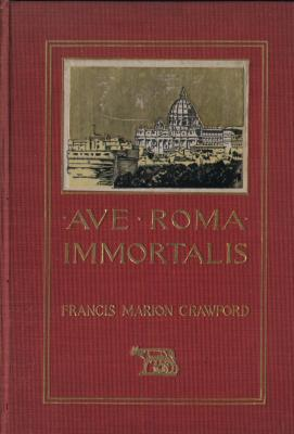 Ave Roma Immortalis : Studies from the Chronicles of Rome - 2 Volumes: Francis Marion Crawford
