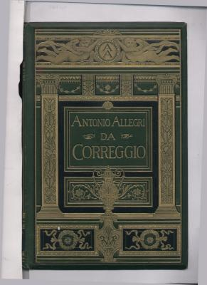 Antonio Allegri Da Correggio (from the German of Dr. Julius Meyer): Edited, and with an ...