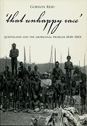That Unhappy Race : Queensland and the Aboriginal Problem 1838 - 1901