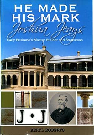 He Made His Mark : Joshua Jeays - Early Brisbane Master Builder & Statesman
