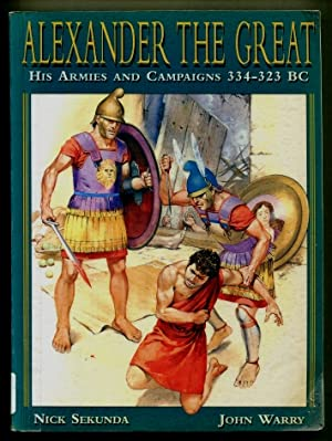 Alexander the Great : His Armies and Campaigns 334 - 323 BC