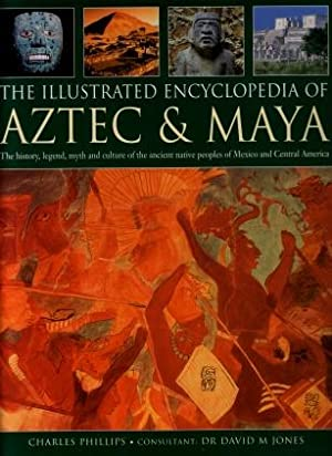 The Illustrated Encyclopedia Of Aztec & Maya: The History, Legend, Myth and Culture of the Ancien...