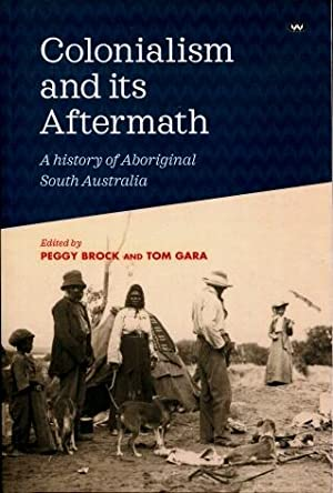 Colonialism and Its Aftermath : A History of Aboriginal South Australia