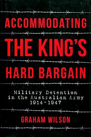 Accomodating the King's Hard Bargain : Military Detention in the Australian Army 1914 - 1947