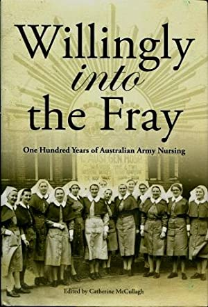 Willingly Into the Fray : One Hundred Years of Australian Army Nursing
