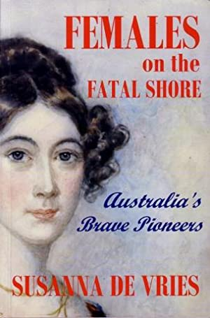 Females on the Fatal Shore : Australia's Brave Pioneers: Susanna De Vries