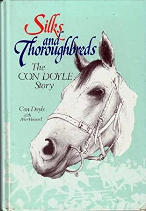 Silks and Thoroughbreds : The Con Doyle Story: Con Doyle with Peter Howard