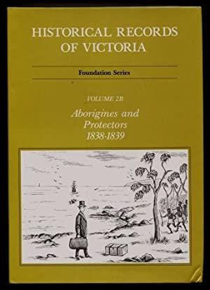 Historical Records of Victoria - Foundation Series, Volume 2B : Aborigines and Protectors 1838 - ...