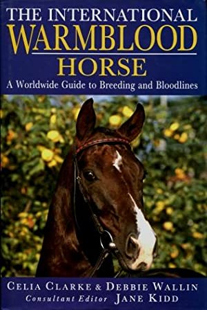 The International Warmblood Horse: A Worldwide Guide to Breeding and Bloodlines: Clarke, Celia; ...