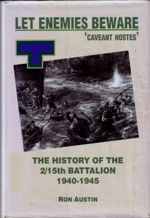 Let Enemies Beware! Caveant Hostes: The History of the 2/15th Battalion, 1940-1945: Austin, ...