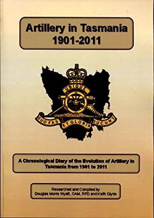Artillery in Tasmania 1901 - 2011 : A Chronological Diary of the Evolution of Artillery in Tasman...