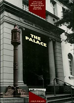 The Palace : A Personal History of the Brisbane Dental Hospital 1941 - 1991: Colin Wilson