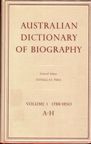 Australian Dictionary of Biography Volume 1 : 1788-1850 , A - H: Douglas Pike (general editor)