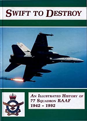 Swift to Destroy : An Illustrated History of 77 Squadron RAAF 1942 - 1992: Wayne Brown, Andrew Cork...