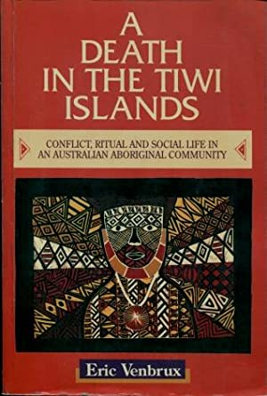 A Death in the Tiwi Islands : Conflict, Ritual and Social Life in an Australian Aboriginal Community
