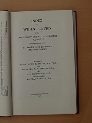 INDEX OF WILLS PROVED IN THE CONSISTORY COURT OF NORWICH 1751-1818 AND NOW PRESERVED IN THE NORFOLK...