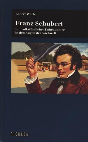 Franz Schubert - Ein volkstümlicher Unbekannter in den Augen der Nachwelt. - Werba, Robert