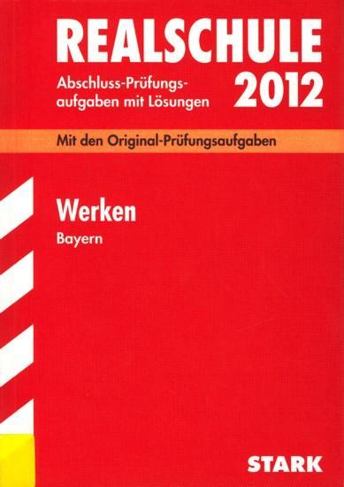 Realschule 2012 ~ Abschluss-Prüfungsaufgaben mit Lösungen - Werken Bayern : Mit den Original-Prüfungsaufgaben 2005-2011. - Diverse