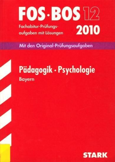 FOS • BOS 12 ~ Fachabitur-Prüfungsaufgaben mit Lösungen 2010 - Pädagogik • Psychologie Bayern : Mit den Original-Prüfungsaufgaben 2001-2009. - Diverse