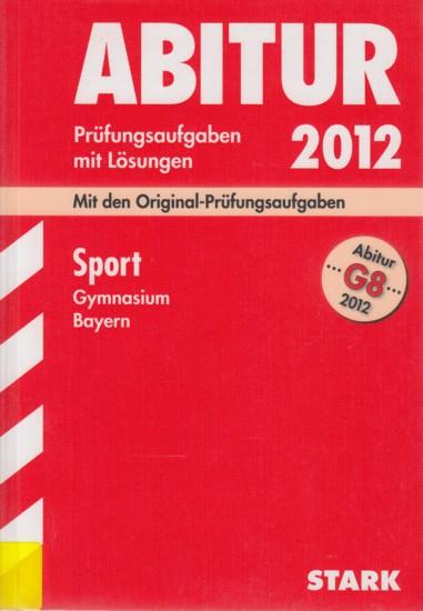 Abitur G8 2012 ~ Prüfungsaufgaben mit Lösungen - Sport Gymnasium Bayern : Mit den Original-Prüfungsaufgaben 2007-2011. - Diverse