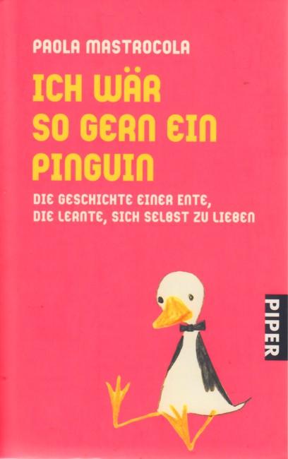 Ich wär so gern ein Pinguin : Die Geschichte einer Ente, die lernte, sich selbst zu lieben. - Mastrocola, Paola