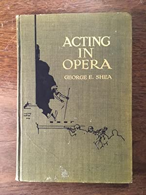 Acting in Opera: Its A-B-C with Descriptive: George E. Shea
