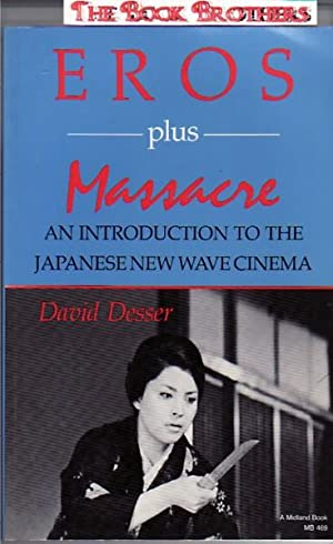 Eros Plus Massacre : An Introduction to the Japanese New Wave Cinema: Desser, David