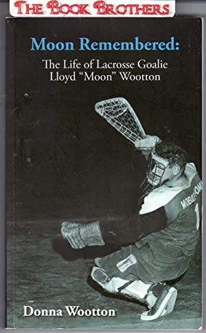 """Moon Remembered:The Life of Lacrosse Goalie Lloyd """"Moon"""" Wootton: Wootton,Donna"""