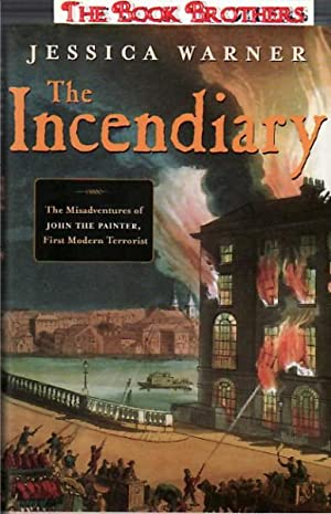 The Incendiary : The Misadventures of John the Painter, First Modern Terrorist: Warner, Jessica
