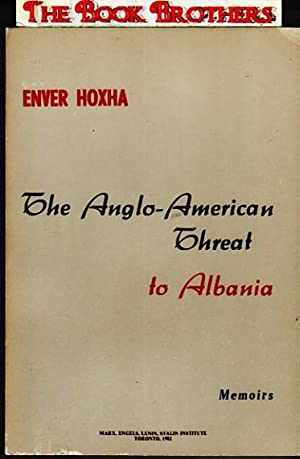 The Anglo-American Threat to Albania:Memoirs of the: Enver Hoxha