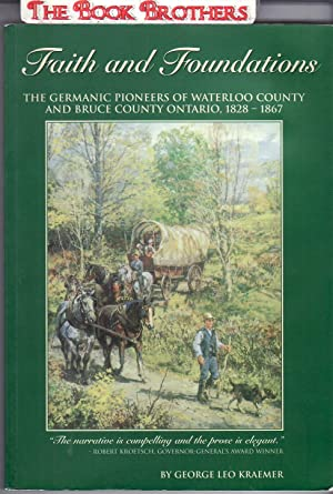 Faith and Foundations : The Germanic Pioneers of Waterloo County and Bruce County Ontario 1828-1867...