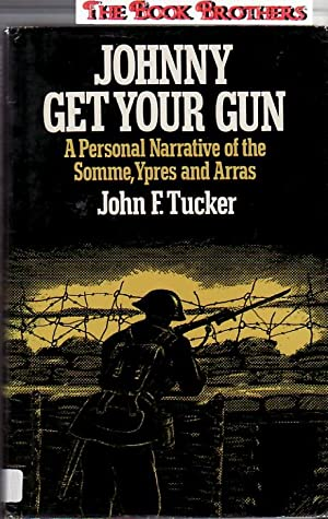 Johnny Get Your Gun: A Personal Narrative of the Somme, Ypres, and Arras: Tucker, John F.