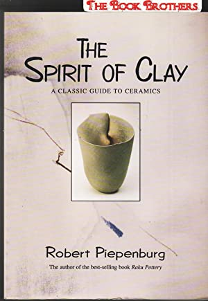 The Spirit of Clay: A Classic Guide to Ceramics: Piepenburg, Robert