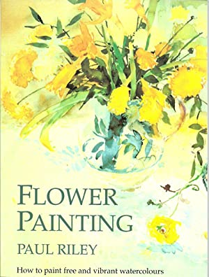 Flower Painting: How to Paint Free and Vibrant Watercolours: Riley, Paul, Illustrated by: