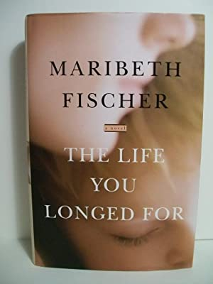 The Life You Longed For: A Novel: Fischer, Maribeth