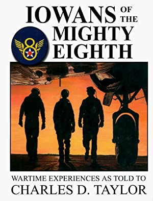 Iowans of the Mighty Eighth: Wartime Experiences as Told to Charles D. Taylor: Taylor, Charles D.