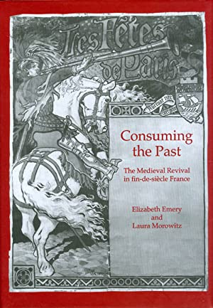 Consuming the Past: The Medieval Revival in fin-de-siècle France: Emery, Elizabeth; Morowitz...