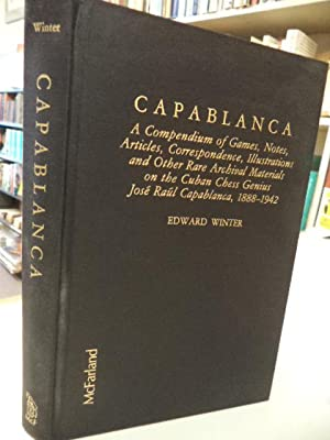 Capablanca: A Compendium of Games, Notes, Articles, Correspondence, Illustrations and Other Rare ...