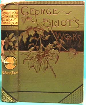 Theophrastus Such, Jubal and Other Poems and the Spanish Gypsy: Eliot George