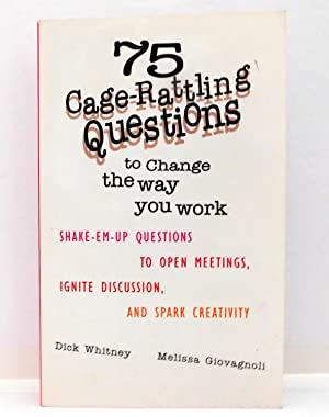 75 Cage Rattling Questions to Change the Way You Work: Shake-Em-Up Questions to Open Meetings, Ig...