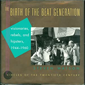 The Birth of the Beat Generation Visionaries, Rebels, and Hipsters, 1944-1960: Watson, Steven
