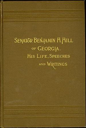 Senator Benjamin H. Hill of Georgia His Life, Speeches and Writings: Hill, Benjamin H. , Jr.