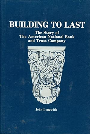 Building to Last The Story of the American National Bank and Trust Company: Longwith, John