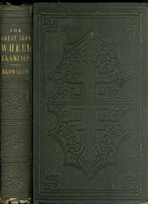 The Great Iron Wheel Examined Or, its: Brownlow, William G.