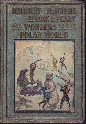 Discovery of North Pole by Cook and Peary Including the Marvelous Wonders of the Polar World, Etc.:...