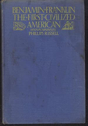 Benjamin Franklin the First Civilized American: Phillips Russell