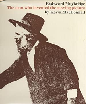 Eadweard Muybridge: The Man Who Invented the Moving Picture: Kevin MacDonnell