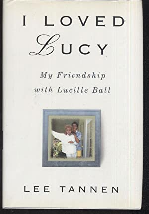I Loved Lucy: My Friendship with Lucille Ball: Lee Tannen