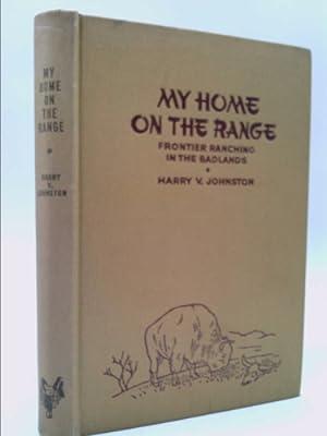 MY HOME ON THE RANGE Frontier Life: Johnston, Harry V.