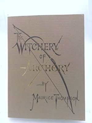 Witchery of Archery: A Complete Manual of: Thompson,Maurice